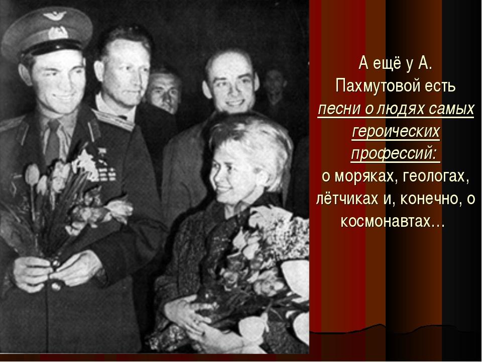 А ещё у А. Пахмутовой есть песни о людях самых героических профессий: о моря...