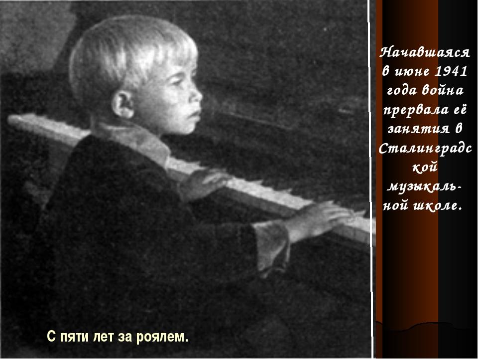 С пяти лет за роялем. Начавшаяся в июне 1941 года война прервала её занятия в...