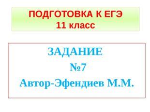 ПОДГОТОВКА К ЕГЭ 11 класс ЗАДАНИЕ №7 Автор-Эфендиев М.М.