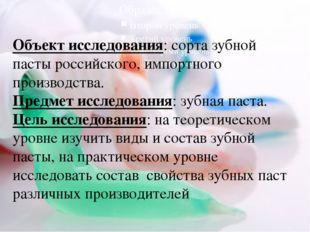Объект исследования: сорта зубной пасты российского, импортного производства