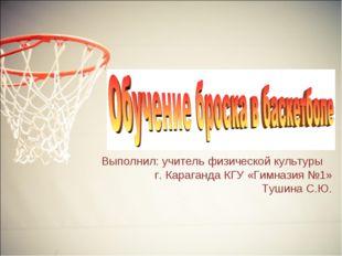 Выполнил: учитель физической культуры г. Караганда КГУ «Гимназия №1» Тушина С