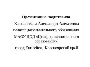 Презентацию подготовила Калашникова Александра Алексеевна педагог дополнитель