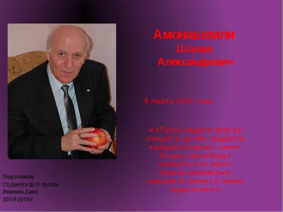 Амонашвили Шалва Александрович 8 марта 1931 года  Подготовила Студентка Ш-11...