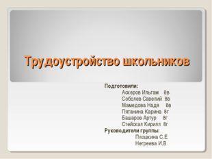 Трудоустройство школьников Подготовили: Аскеров Ильгам 8в Соболев Савелий 8в