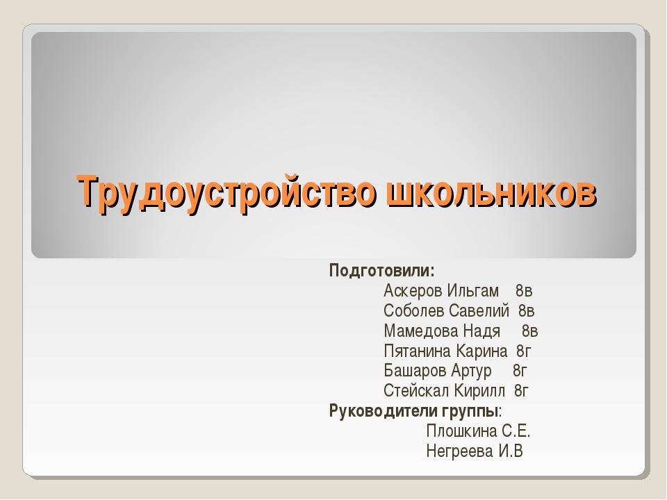 Трудоустройство школьников Подготовили: Аскеров Ильгам 8в Соболев Савелий 8в...