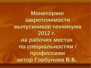 Мониторинг закрепляемости выпускников техникума 2012 г. на рабочих местах по