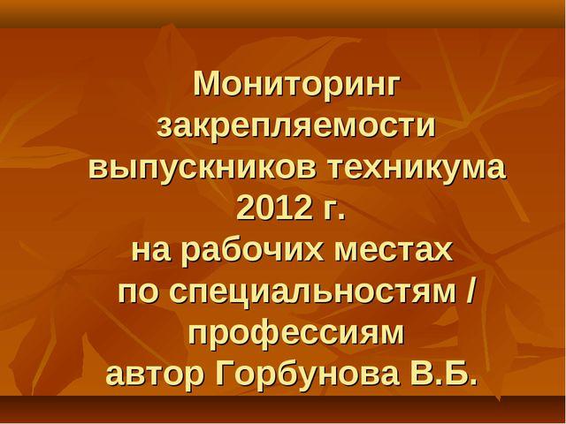 Мониторинг закрепляемости выпускников техникума 2012 г. на рабочих местах по...