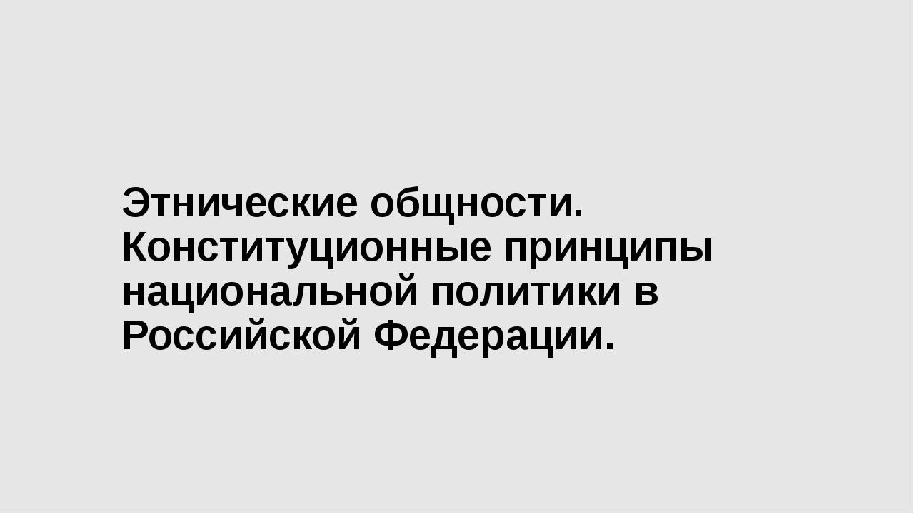 Этнические общности. Конституционные принципы национальной политики в Российс...