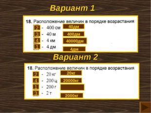 Вариант 1 Вариант 2 3 2 4 1 4 2 1 3 40дм 400дм 40000дм 4дм 20кг 20000кг 2000кг