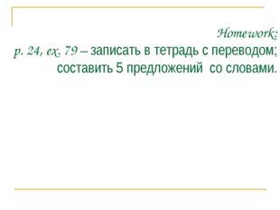 Homework: p. 24, ex. 79 – записать в тетрадь с переводом; составить 5 предлож