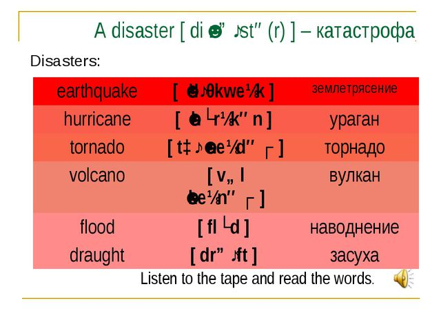 A disaster [ diˈzɑːstə(r) ] – катастрофа Disasters: Listen to the tape and re...