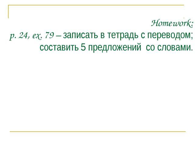 Homework: p. 24, ex. 79 – записать в тетрадь с переводом; составить 5 предлож...