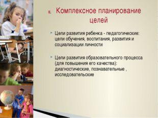 II.    Цели развития ребенка - педагогические: цели обучения, воспитания, ра
