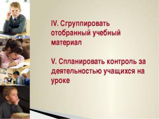 IV. Сгруппировать отобранный учебный материал  V. Спланировать контроль за де