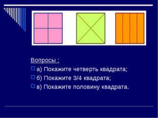 Вопросы : а) Покажите четверть квадрата; б) Покажите 3/4 квадрата; в) Покажит