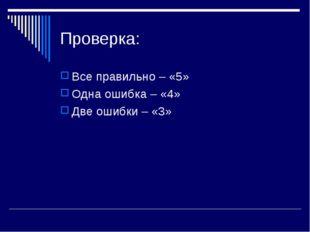 Проверка: Все правильно – «5» Одна ошибка – «4» Две ошибки – «3»