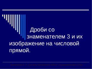 Дроби со знаменателем 3 и их изображение на числовой прямой. Бисалиева А. А.