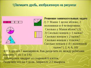 1)Запишите дробь, изображенную на рисунках Решение занимательных задач: 2) У