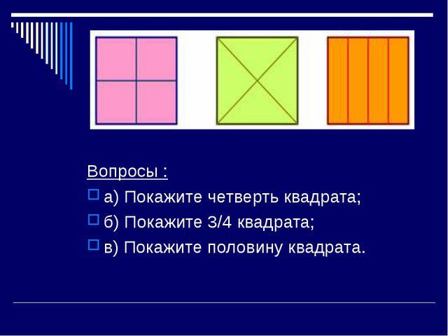 Вопросы : а) Покажите четверть квадрата; б) Покажите 3/4 квадрата; в) Покажит...