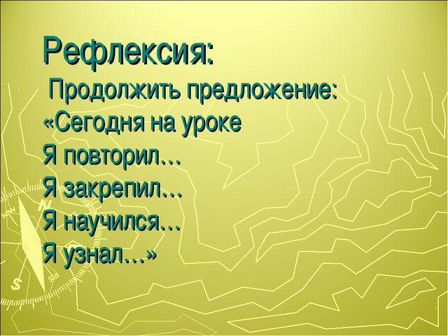 Рефлексия: Продолжить предложение: «Сегодня на уроке Я повторил… Я закрепил…...