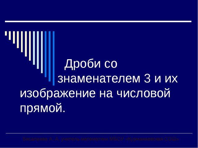 Дроби со знаменателем 3 и их изображение на числовой прямой. Бисалиева А. А....