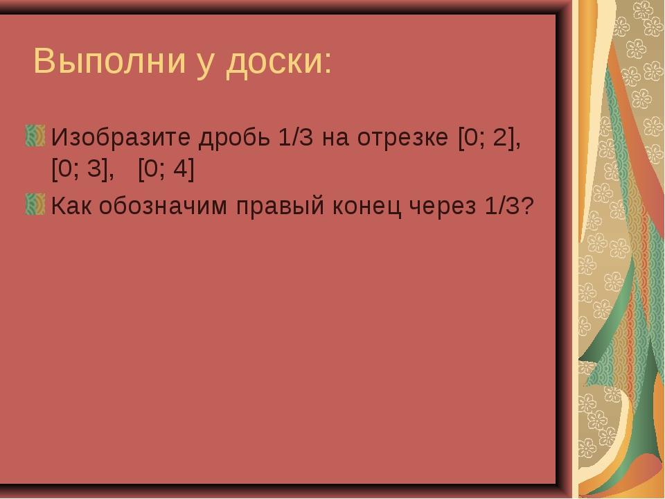Выполни у доски: Изобразите дробь 1/3 на отрезке [0; 2], [0; 3], [0; 4] Как...
