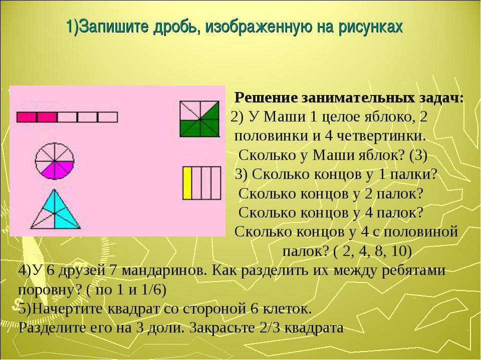 1)Запишите дробь, изображенную на рисунках Решение занимательных задач: 2) У...