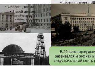 В 20 веке город активно развивался и рос как мощный индустриальный центр рег