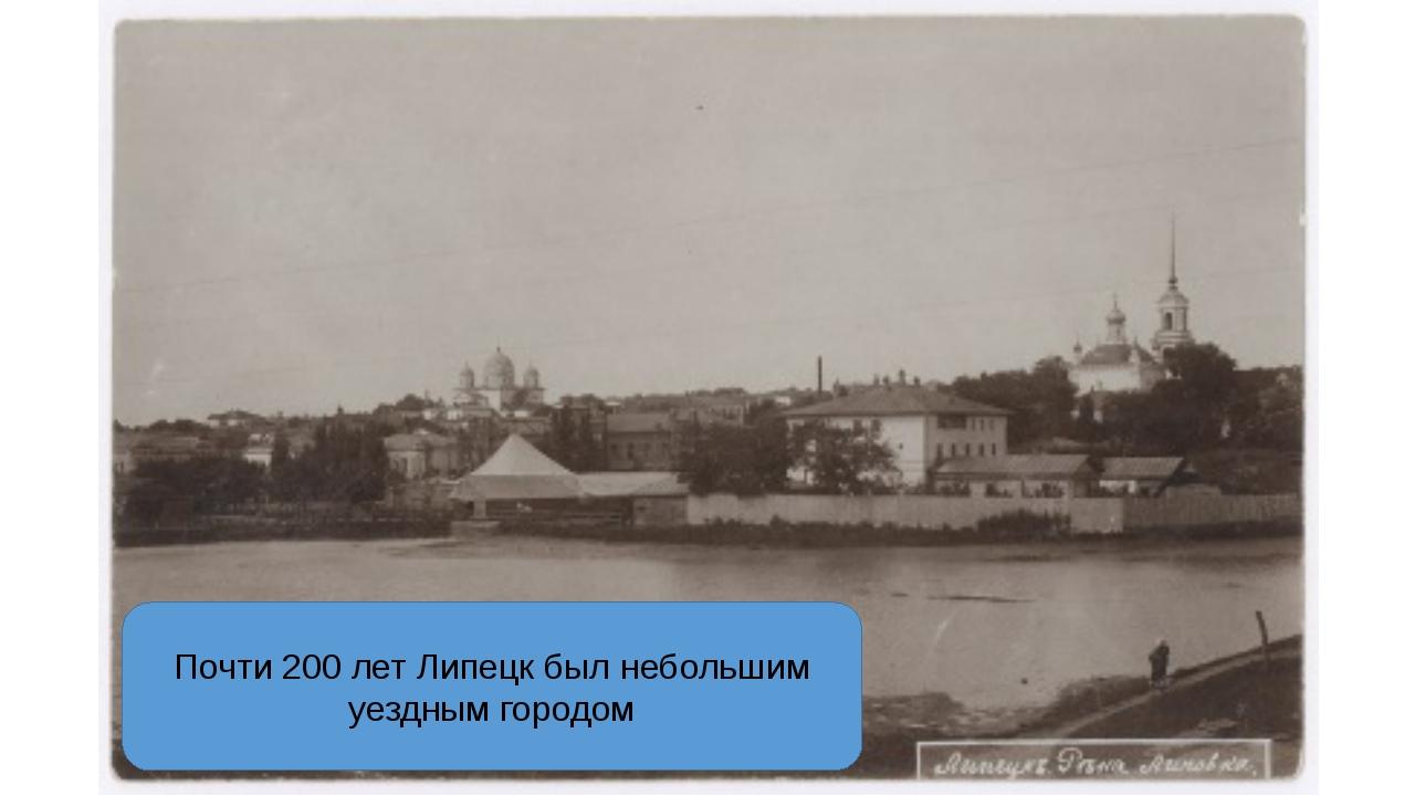 Почти 200 лет Липецк был небольшим уездным городом