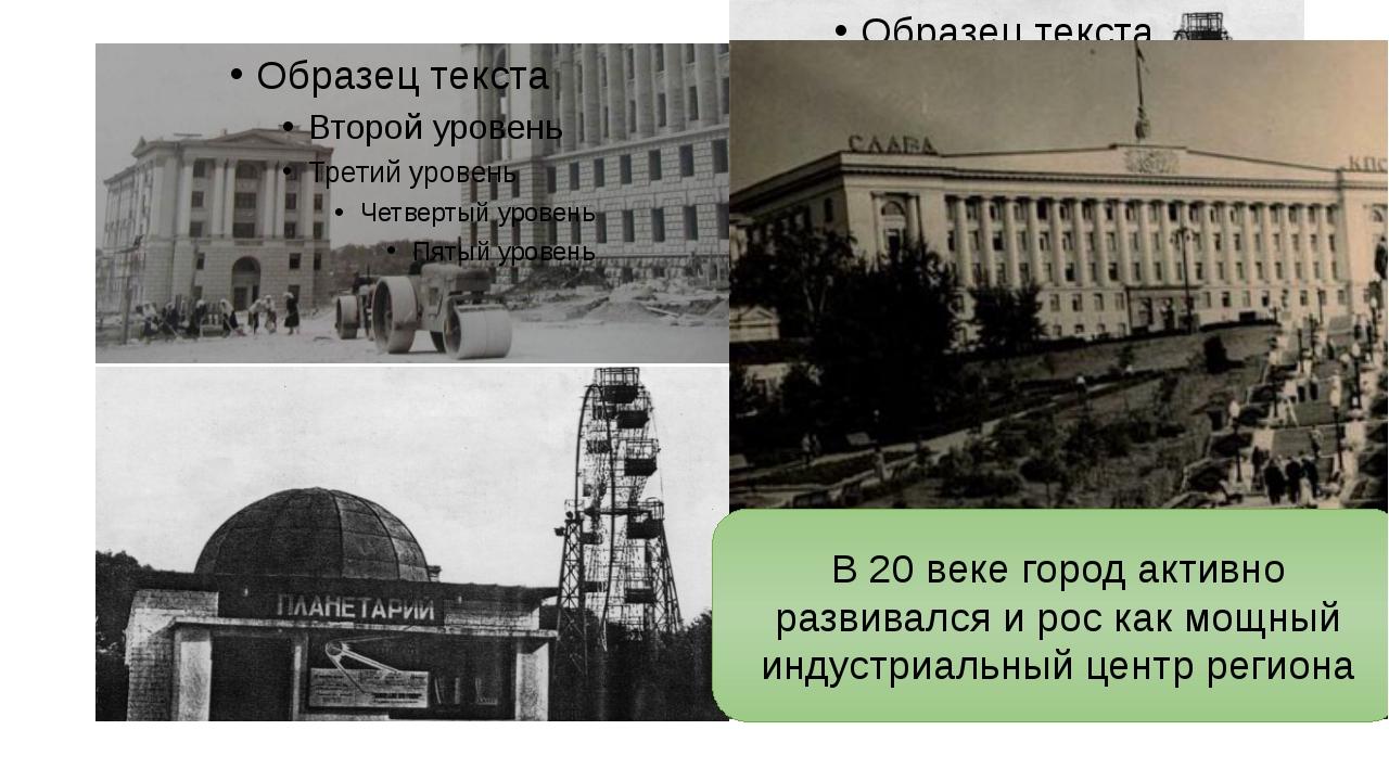В 20 веке город активно развивался и рос как мощный индустриальный центр рег...