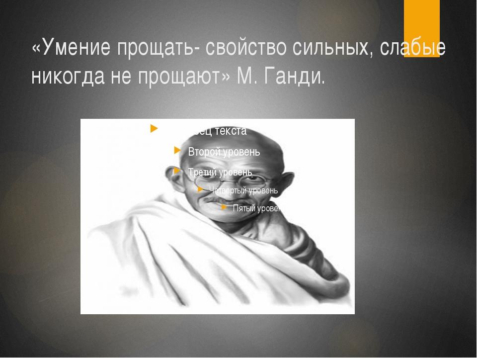 «Умение прощать- свойство сильных, слабые никогда не прощают» М. Ганди.