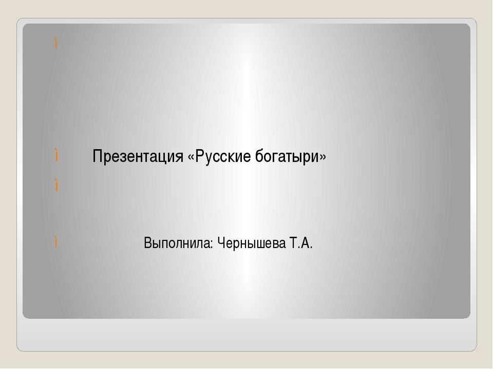 Презентация «Русские богатыри» Выполнила: Чернышева Т.А.
