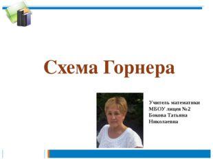Схема Горнера Учитель математики МБОУ лицея №2 Бокова Татьяна Николаевна
