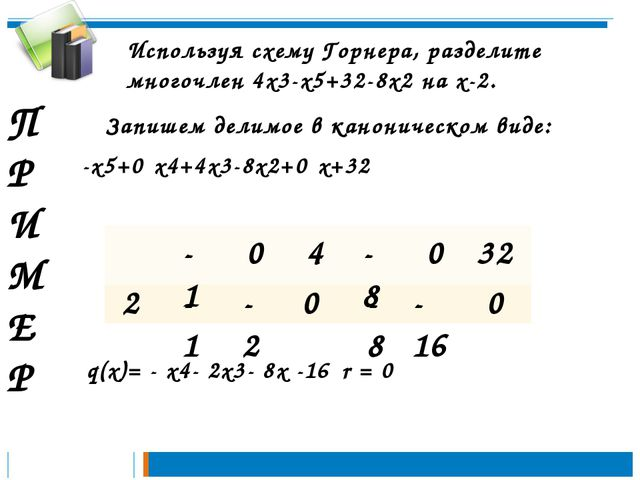 П Р И М Е Р Используя схему Горнера, разделите многочлен 4х3-х5+32-8х2 на х-2...