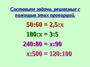 Составьте задачи, решаемые с помощью этих пропорций. 50:60 = 2,5:x 180:х = 3: