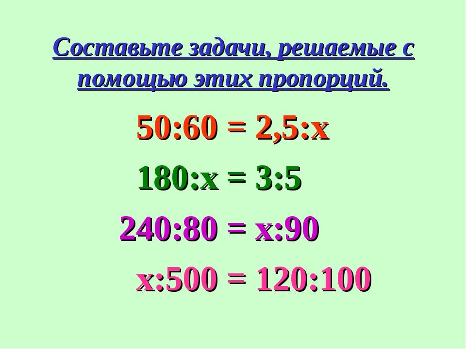 Составьте задачи, решаемые с помощью этих пропорций. 50:60 = 2,5:x 180:х = 3:...