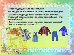 Почему одежда стала изменяться? Как вы думаете, изменилось ли назначение одеж