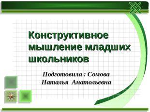 Подготовила : Сомова Наталья Анатольевна Конструктивное мышление младших школ