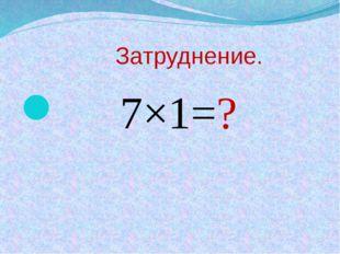 Затруднение. 7×1=?