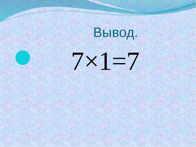 Вывод. 7×1=7