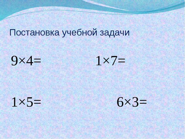 Постановка учебной задачи 9×4= 1×7= 1×5= 6×3=