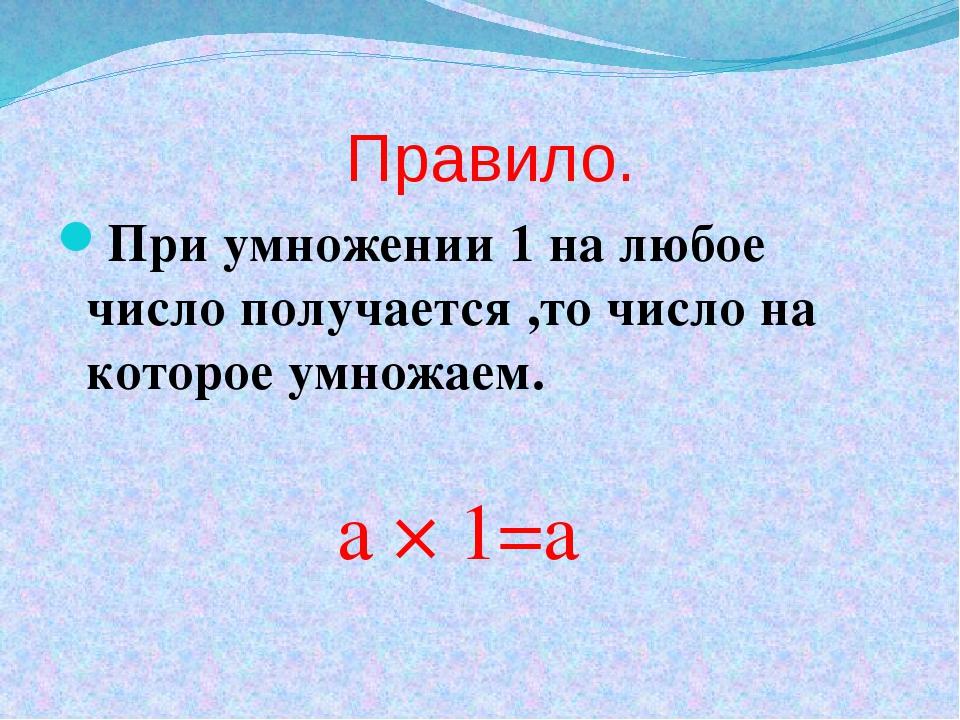 Правило. При умножении 1 на любое число получается ,то число на которое умно...