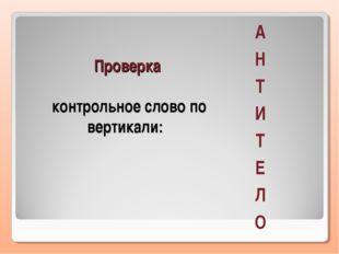 Проверка контрольное слово по вертикали: А Н Т И Т Е Л О