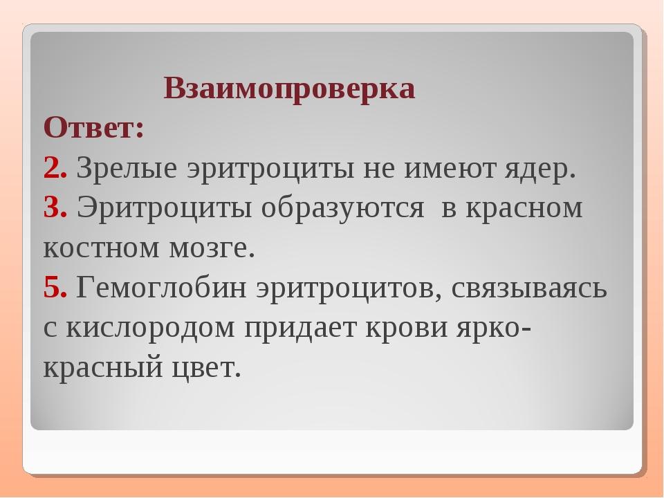 Взаимопроверка Ответ: 2. Зрелые эритроциты не имеют ядер. 3. Эритроциты обра...