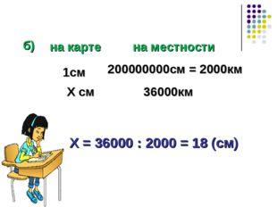 б) Х = 36000 : 2000 = 18 (см) 1см Х см 200000000см = 2000км 36000км на карте
