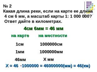 № 2 Какая длина реки, если на карте ее длина 4 см 6 мм, а масштаб карты 1: 1
