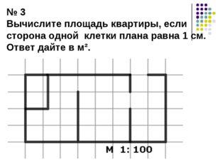 № 3 Вычислите площадь квартиры, если сторона одной клетки плана равна 1 см. О