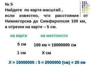 № 5 Найдите по карте масштаб , если известно, что расстояние от Нижнегорска д