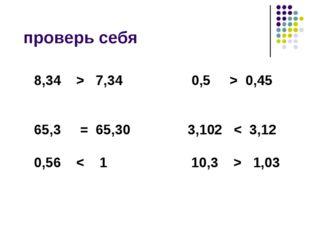 проверь себя 8,34 > 7,34 0,5 > 0,45 65,3 = 65,30 3,102 < 3,12 0,56 < 1 10,3