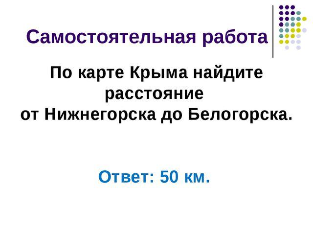 Самостоятельная работа По карте Крыма найдите расстояние от Нижнегорска до Б...